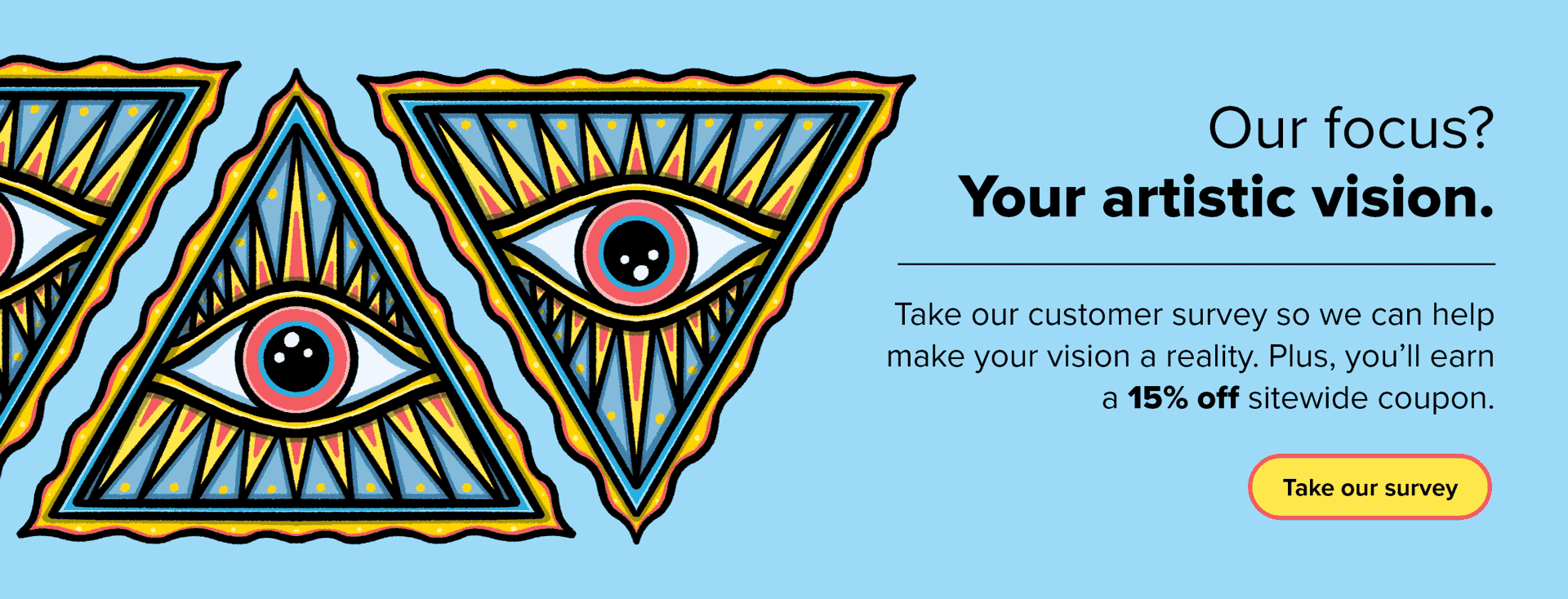Illustration of an eye within a pyramid with the text Our focus? Your artistic vision. Take our customer survey so we can help make your vision a reality. Plus you'll earn a 15 percent off sitewide coupon. Take our survey.